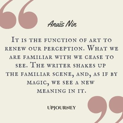 """It is the function of art to renew our perception. What we are familiar with we cease to see. The writer shakes up the familiar scene, and, as if by magic, we see a new meaning in it."" #anaisnin #quotes #writing"