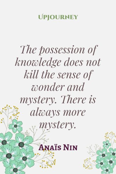 """The possession of knowledge does not kill the sense of wonder and mystery. There is always more mystery."" #anaisnin #quotes #knowledge #wonder"