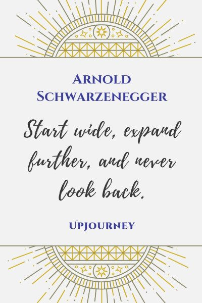 """Start wide, expand further, and never look back."" #arnoldschwarzenegger #quotes #life"