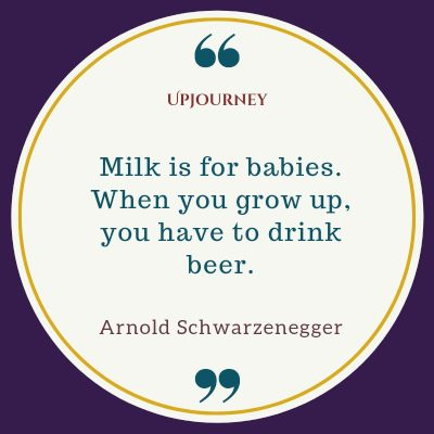 """Milk is for babies. When you grow up, you have to drink beer."" #arnoldschwarzenegger #quotes #beer"