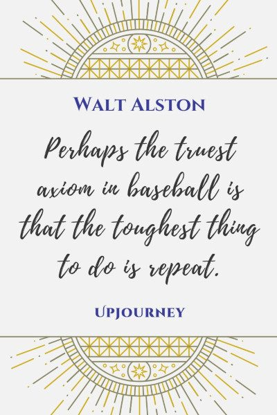 """Perhaps the truest axiom in baseball is that the toughest thing to do is repeat."" — Walt Alston #baseball #quotes #axiom"