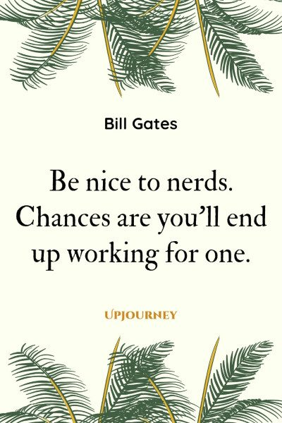 Be nice to nerds. Chances are you'll end up working for one. #billgates #quotes #nerds