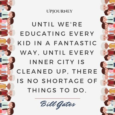 Until we're educating every kid in a fantastic way, until every inner city is cleaned up, there is no shortage of things to do. #billgates #quotes #education