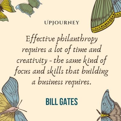 Effective philanthropy requires a lot of time and creativity - the same kind of focus and skills that building a business requires. #billgates #quotes #philanthropy