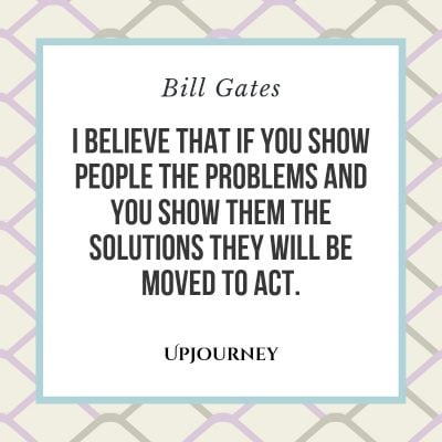 I believe that if you show people the problems and you show them the solutions they will be moved to act. #billgates #quotes #people #problems