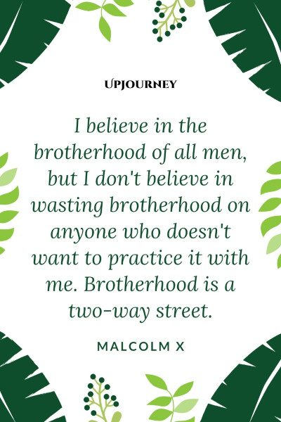 """I believe in the brotherhood of all men, but I don't believe in wasting brotherhood on anyone who doesn't want to practice it with me. Brotherhood is a two-way street."" — Malcolm X #brother #quotes #brotherhood #men"