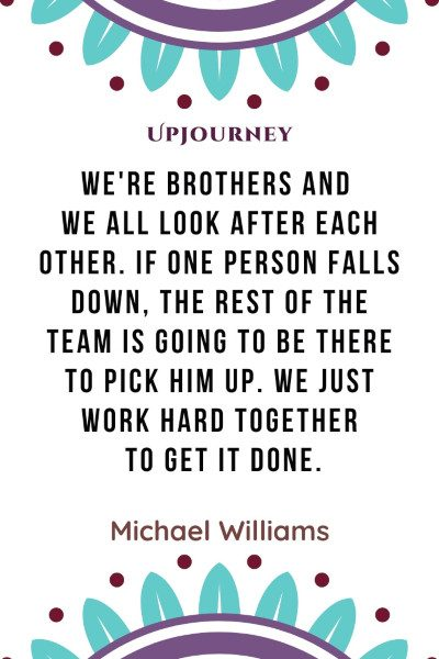 """We're brothers and we all look after each other. If one person falls down, the rest of the team is going to be there to pick him up. We just work hard together to get it done."" — Michael Williams #brother #quotes #team"