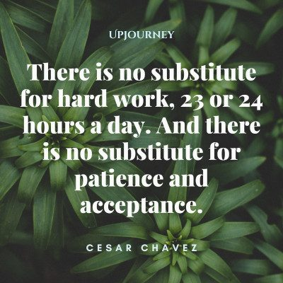 """There is no substitute for hard work, 23 or 24 hours a day. And there is no substitute for patience and acceptance."" #cesarchavez #quotes #patience #acceptance"
