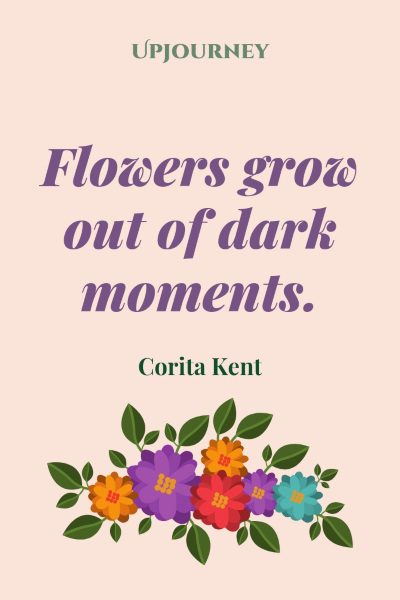 """Flowers grow out of dark moments."" — Corita Kent #dark #quotes #flowers"