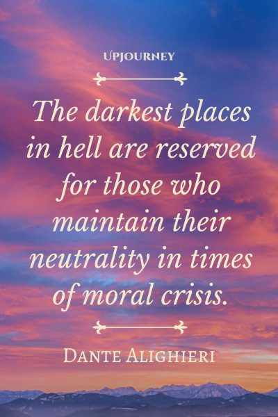 """The darkest places in hell are reserved for those who maintain their neutrality in times of moral crisis."" — Dante Alighieri #dark #quotes #moral"