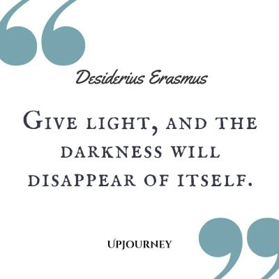 """Give light, and the darkness will disappear of itself."" — Desiderius Erasmus #dark #quotes #darkness #light"
