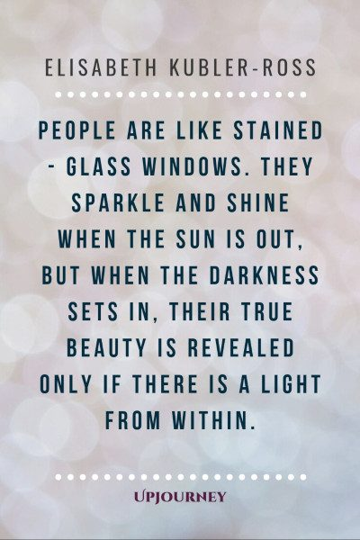 """People are like stained - glass windows. They sparkle and shine when the sun is out, but when the darkness sets in, their true beauty is revealed only if there is a light from within."" — Elisabeth Kubler-Ross #dark #quotes #darkness #sun #sparkle #shine"