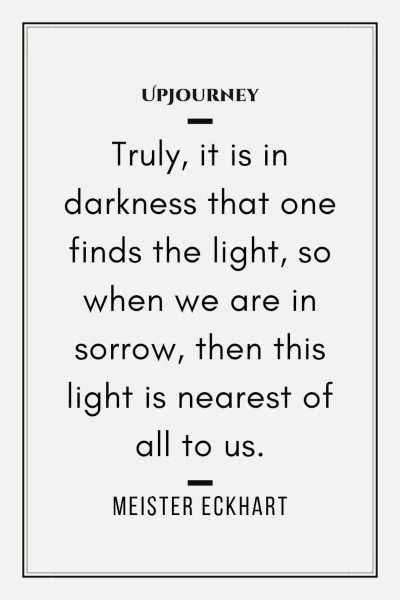 """Truly, it is in darkness that one finds the light, so when we are in sorrow, then this light is nearest of all to us."" — Meister Eckhart #dark #quotes #darkness"