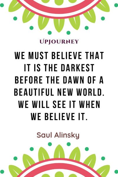 """We must believe that it is the darkest before the dawn of a beautiful new world. We will see it when we believe it."" — Saul Alinsky #dark #quotes #world"