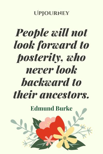 People will not look forward to posterity, who never look backward to their ancestors.#edmundburke #quotes #people #ancestors