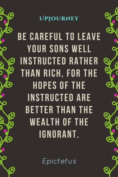 """Be careful to leave your sons well instructed rather than rich, for the hopes of the instructed are better than the wealth of the ignorant."" #epictetus #quotes #rich #hope"