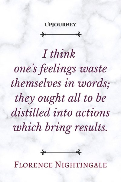 I think one's feelings waste themselves in words; they ought all to be distilled into actions which bring results. #florencenightingale #quotes #feelings #actions