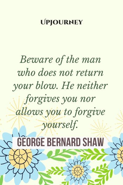 """""""Beware of the man who does not return your blow. He neither forgives you nor allows you to forgive yourself."""" #georgebernardshaw #quotes #man"""