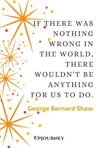 """""""If there was nothing wrong in the world, there wouldn't be anything for us to do."""" #georgebernardshaw #quotes #world"""