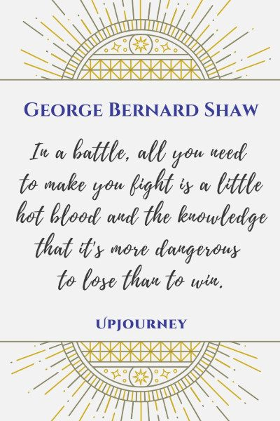 """""""In a battle, all you need to make you fight is a little hot blood and the knowledge that it's more dangerous to lose than to win."""" #georgebernardshaw #quotes #battle #blood #knowledge"""