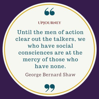 """""""Until the men of action clear out the talkers, we who have social consciences are at the mercy of those who have none."""" #georgebernardshaw #quotes #mercy #men"""