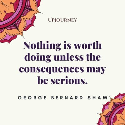 """""""Nothing is worth doing unless the consequences may be serious."""" #georgebernardshaw #quotes #consequences"""