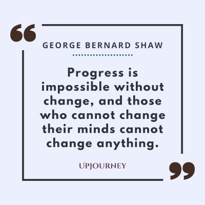 """""""Progress is impossible without change, and those who cannot change their minds cannot change anything."""" #georgebernardshaw #quotes #progress"""