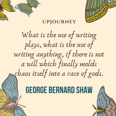 """""""What is the use of writing plays, what is the use of writing anything, if there is not a will which finally molds chaos itself into a race of gods."""" #georgebernardshaw #quotes #writing"""