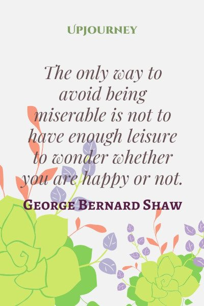 """""""The only way to avoid being miserable is not to have enough leisure to wonder whether you are happy or not."""" #georgebernardshaw #quotes #wonder"""