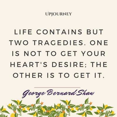"""""""Life contains but two tragedies. One is not to get your heart's desire; the other is to get it."""" #georgebernardshaw #quotes #life"""