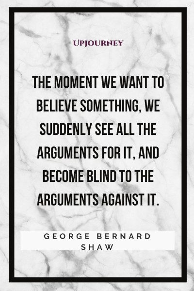 """""""The moment we want to believe something, we suddenly see all the arguments for it, and become blind to the arguments against it."""" #georgebernardshaw #quotes #believe"""