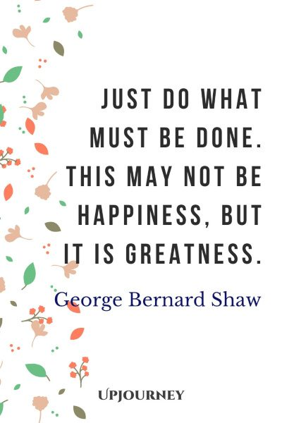 """""""Just do what must be done. This may not be happiness, but it is greatness."""" #georgebernardshaw #quotes #happiness #greatness #knowledge"""