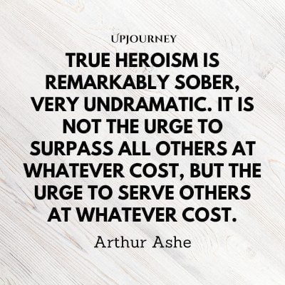 """True heroism is remarkably sober, very undramatic. It is not the urge to surpass all others at whatever cost, but the urge to serve others at whatever cost."" — Arthur Ashe #hero #quotes #heroism"