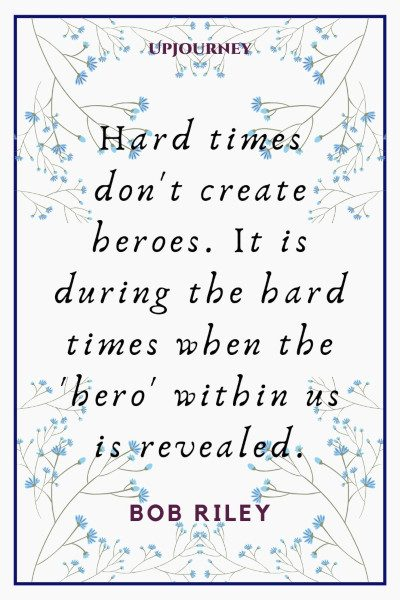"""Hard times don't create heroes. It is during the hard times when the 'hero' within us is revealed."" — Bob Riley #hero #quotes #times"
