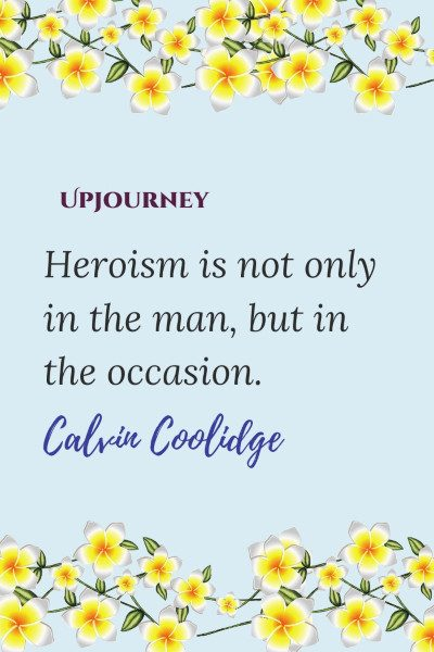 """Heroism is not only in the man, but in the occasion."" — Calvin Coolidge #hero #quotes #heroism"
