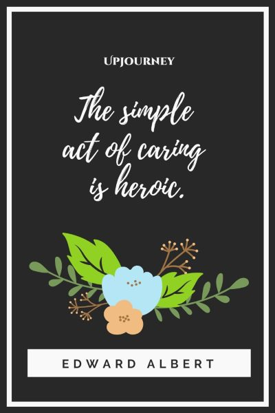 """The simple act of caring is heroic."" — Edward Albert"