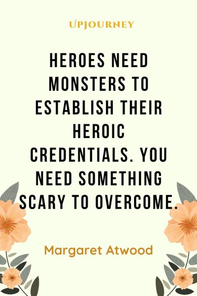"""Heroes need monsters to establish their heroic credentials. You need something scary to overcome."" — Margaret Atwood #hero #quotes #monsters"