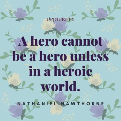 """A hero cannot be a hero unless in a heroic world."" — Nathaniel Hawthorne #hero #quotes #world"