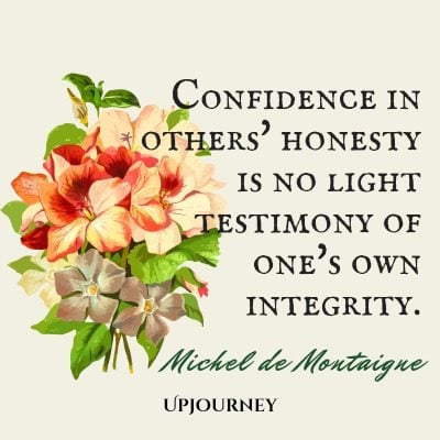 """Confidence in others' honesty is no light testimony of one's own integrity."" — Michel de Montaigne #honesty #quotes #integrity"