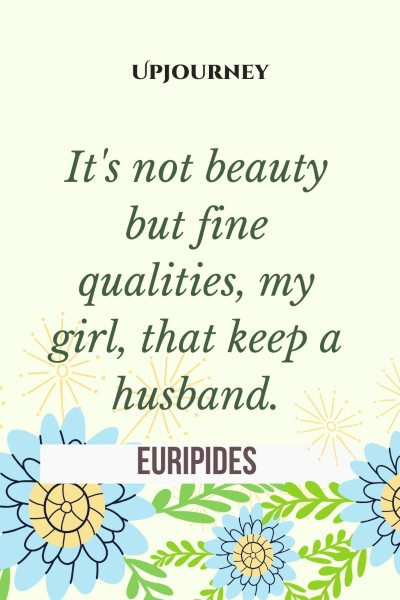 """It's not beauty but fine qualities, my girl, that keep a husband."" — Euripides #husband #quotes #girl"