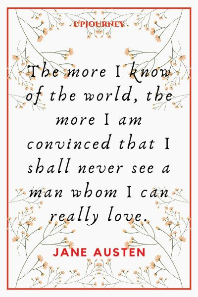 """The more I know of the world, the more I am convinced that I shall never see a man whom I can really love."" #janeausten #quotes #love"
