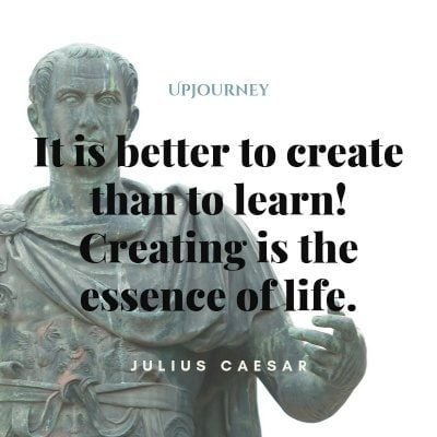 It is better to create than to learn! Creating is the essence of life. #juliuscaesar #quotes #creating #learn