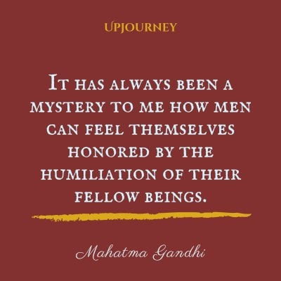 """It has always been a mystery to me how men can feel themselves honored by the humiliation of their fellow beings."" #mahatmagandhi #quotes #mystery #humiliation"