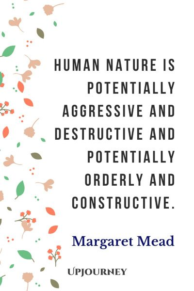 """Human nature is potentially aggressive and destructive and potentially orderly and constructive."" #margaretmead #quotes #nature"