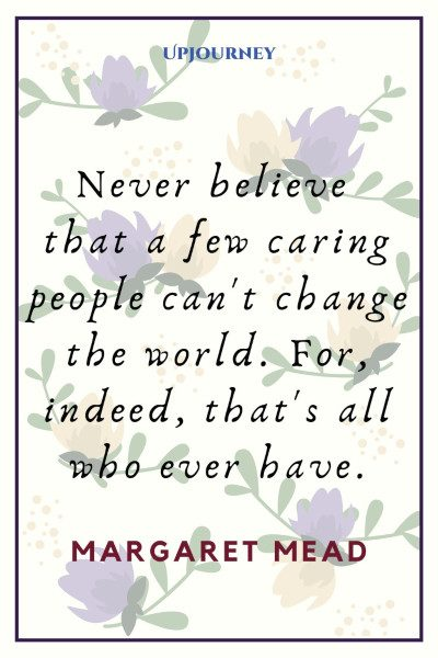 """Never believe that a few caring people can't change the world. For, indeed, that's all who ever have."" #margaretmead #quotes #world"