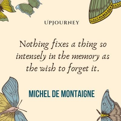 """Nothing fixes a thing so intensely in the memory as the wish to forget it."" — Michel de Montaigne (14s) #memories #quotes #wish"