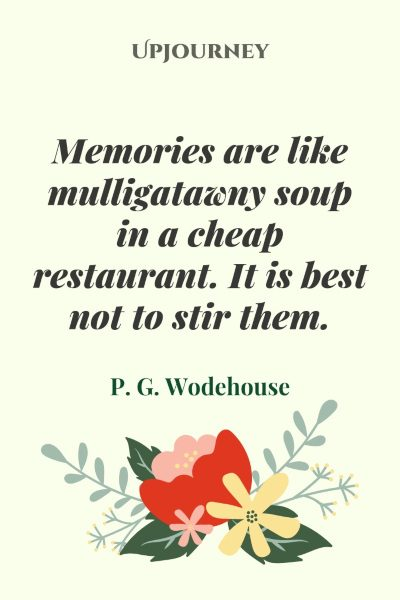 """Memories are like mulligatawny soup in a cheap restaurant. It is best not to stir them."" — P. G. Wodehouse #memories #quotes #soup"