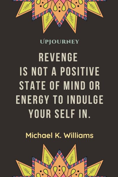 """Revenge is not a positive state of mind or energy to indulge your self in."" ― Michael K. Williams #revenge #quotes #mind"