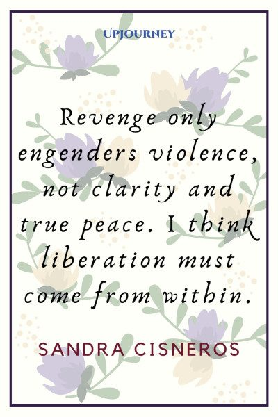 """Revenge only engenders violence, not clarity and true peace. I think liberation must come from within."" ― Sandra Cisneros #revenge #quotes #peace"