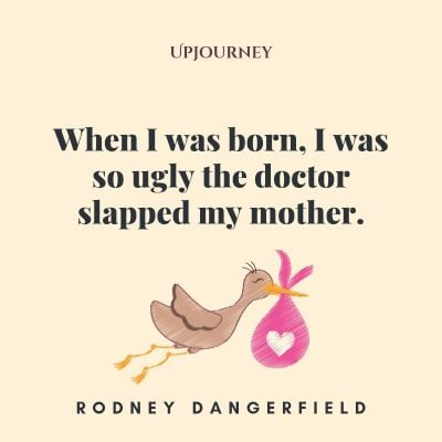 """""""When I was born, I was so ugly the doctor slapped my mother."""" #rodneydangerfield #quotes #doctor #mother"""